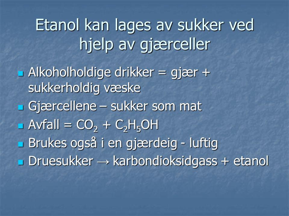 Etanol kan lages av sukker ved hjelp av gjærceller Alkoholholdige drikker = gjær + sukkerholdig væske Alkoholholdige drikker = gjær + sukkerholdig væske Gjærcellene – sukker som mat Gjærcellene – sukker som mat Avfall = CO 2 + C 2 H 5 OH Avfall = CO 2 + C 2 H 5 OH Brukes også i en gjærdeig - luftig Brukes også i en gjærdeig - luftig Druesukker → karbondioksidgass + etanol Druesukker → karbondioksidgass + etanol