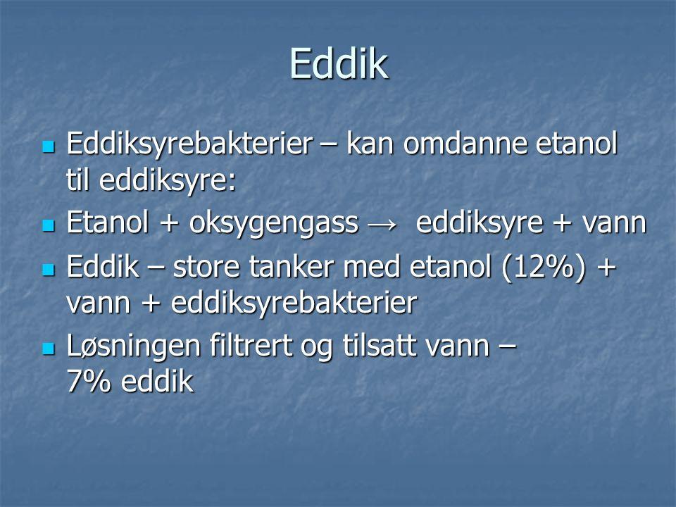 Eddik Eddiksyrebakterier – kan omdanne etanol til eddiksyre: Eddiksyrebakterier – kan omdanne etanol til eddiksyre: Etanol + oksygengass → eddiksyre + vann Etanol + oksygengass → eddiksyre + vann Eddik – store tanker med etanol (12%) + vann + eddiksyrebakterier Eddik – store tanker med etanol (12%) + vann + eddiksyrebakterier Løsningen filtrert og tilsatt vann – 7% eddik Løsningen filtrert og tilsatt vann – 7% eddik
