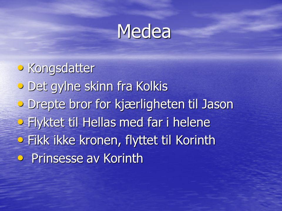 Medea Medea Kongsdatter Kongsdatter Det gylne skinn fra Kolkis Det gylne skinn fra Kolkis Drepte bror for kjærligheten til Jason Drepte bror for kjærligheten til Jason Flyktet til Hellas med far i helene Flyktet til Hellas med far i helene Fikk ikke kronen, flyttet til Korinth Fikk ikke kronen, flyttet til Korinth Prinsesse av Korinth Prinsesse av Korinth