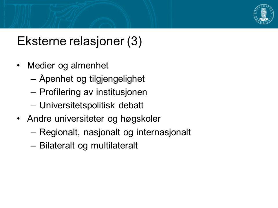 Eksterne relasjoner (3) Medier og almenhet –Åpenhet og tilgjengelighet –Profilering av institusjonen –Universitetspolitisk debatt Andre universiteter og høgskoler –Regionalt, nasjonalt og internasjonalt –Bilateralt og multilateralt