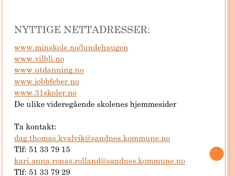 www.minskole.no/lundehaugen www.vilbli.no www.utdanning.no www.jobbfeber.no www.31skoler.no De ulike videregående skolenes hjemmesider Ta kontakt: dag.thomas.kvalvik@sandnes.kommune.no Tlf: 51 33 79 15 kari.anna.ronas.rolland@sandnes.kommune.no Tlf: 51 33 79 29 NYTTIGE NETTADRESSER: