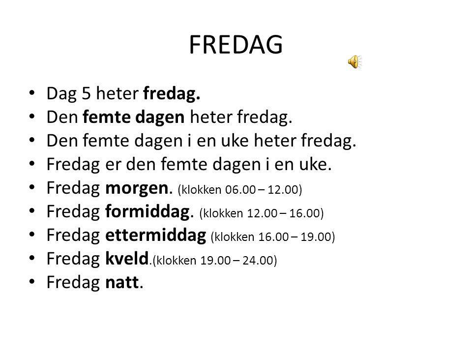 FREDAG Dag 5 heter fredag. Den femte dagen heter fredag. Den femte dagen i en uke heter fredag. Fredag er den femte dagen i en uke. Fredag morgen. (kl