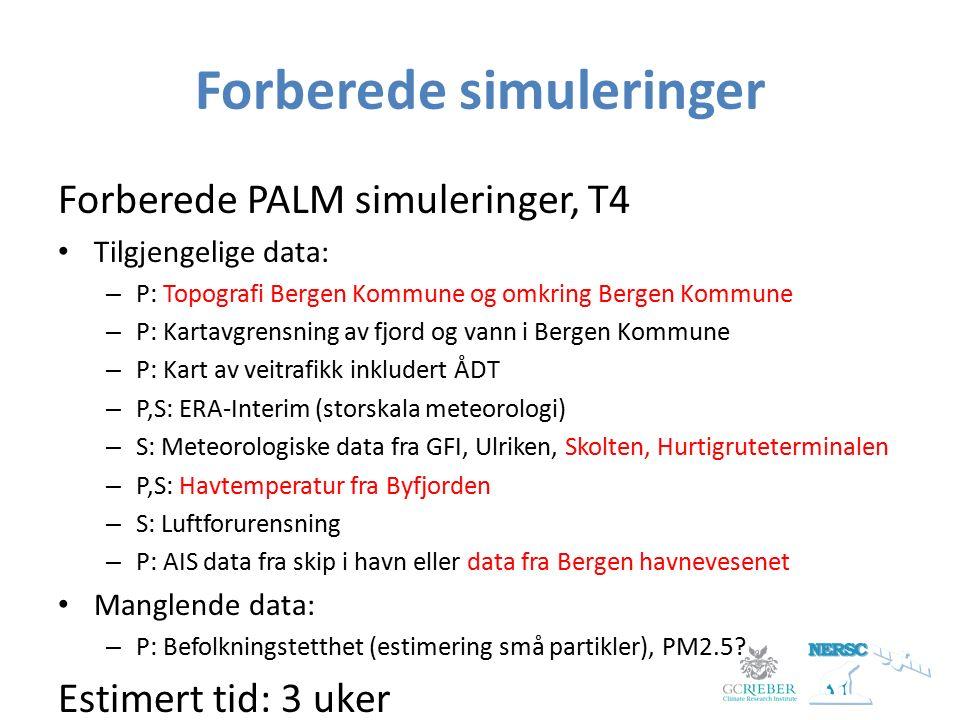 Forberede simuleringer Forberede PALM simuleringer, T4 Tilgjengelige data: – P: Topografi Bergen Kommune og omkring Bergen Kommune – P: Kartavgrensning av fjord og vann i Bergen Kommune – P: Kart av veitrafikk inkludert ÅDT – P,S: ERA-Interim (storskala meteorologi) – S: Meteorologiske data fra GFI, Ulriken, Skolten, Hurtigruteterminalen – P,S: Havtemperatur fra Byfjorden – S: Luftforurensning – P: AIS data fra skip i havn eller data fra Bergen havnevesenet Manglende data: – P: Befolkningstetthet (estimering små partikler), PM2.5.