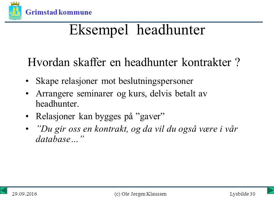 Grimstad kommune 29.09.2016(c) Ole Jørgen KlaussenLysbilde 30 Eksempel headhunter Skape relasjoner mot beslutningspersoner Arrangere seminarer og kurs, delvis betalt av headhunter.