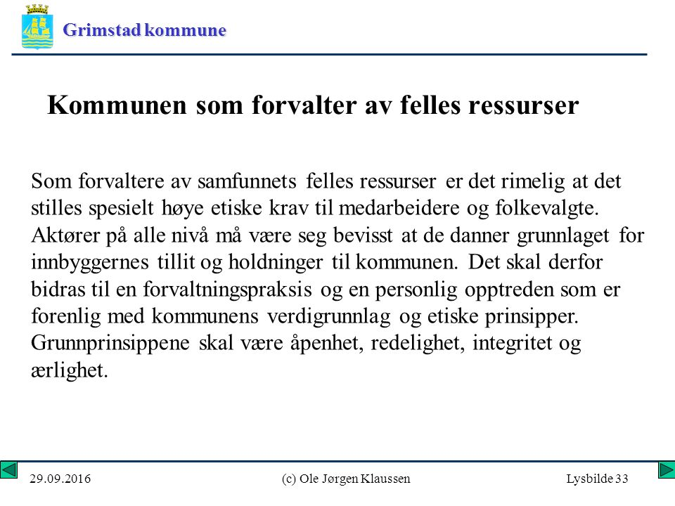 Grimstad kommune 29.09.2016(c) Ole Jørgen KlaussenLysbilde 33 Kommunen som forvalter av felles ressurser Som forvaltere av samfunnets felles ressurser er det rimelig at det stilles spesielt høye etiske krav til medarbeidere og folkevalgte.