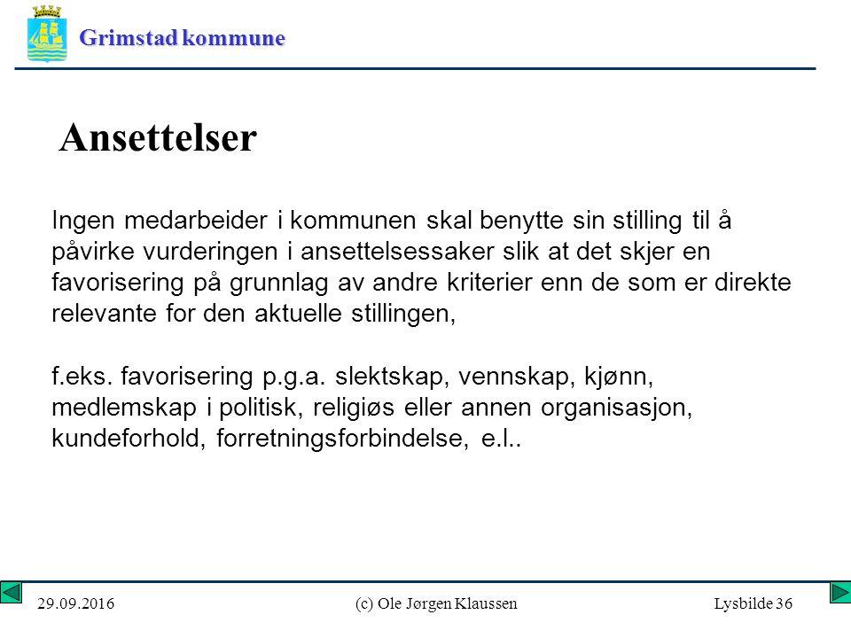 Grimstad kommune 29.09.2016(c) Ole Jørgen KlaussenLysbilde 36 Ansettelser Ingen medarbeider i kommunen skal benytte sin stilling til å påvirke vurderingen i ansettelsessaker slik at det skjer en favorisering på grunnlag av andre kriterier enn de som er direkte relevante for den aktuelle stillingen, f.eks.