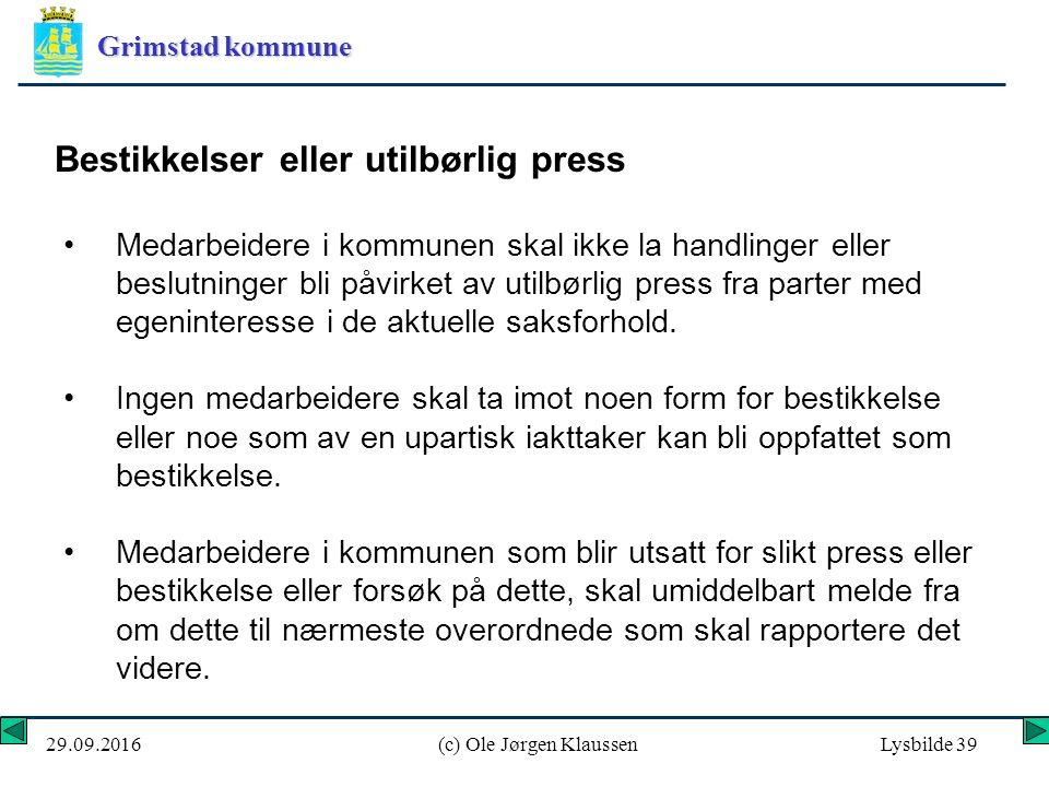 Grimstad kommune 29.09.2016(c) Ole Jørgen KlaussenLysbilde 39 Bestikkelser eller utilbørlig press Medarbeidere i kommunen skal ikke la handlinger eller beslutninger bli påvirket av utilbørlig press fra parter med egeninteresse i de aktuelle saksforhold.