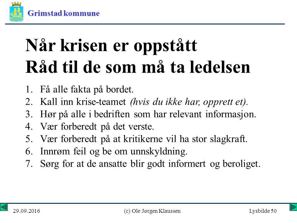 Grimstad kommune 29.09.2016(c) Ole Jørgen KlaussenLysbilde 50 Når krisen er oppstått Råd til de som må ta ledelsen 1.Få alle fakta på bordet.