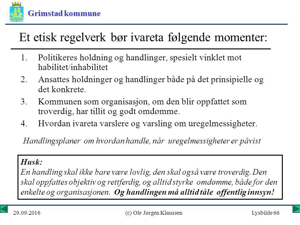 Grimstad kommune 29.09.2016(c) Ole Jørgen KlaussenLysbilde 66 Et etisk regelverk bør ivareta følgende momenter: 1.Politikeres holdning og handlinger, spesielt vinklet mot habilitet/inhabilitet 2.Ansattes holdninger og handlinger både på det prinsipielle og det konkrete.