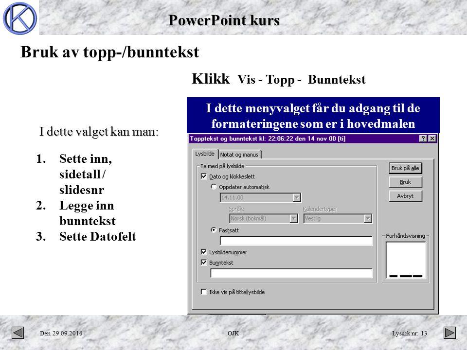 PowerPoint kurs Den 29.09.2016OJKLysark nr: 13 Bruk av topp-/bunntekst Klikk Vis - Topp - Bunntekst I dette menyvalget får du adgang til de formateringene som er i hovedmalen 1.