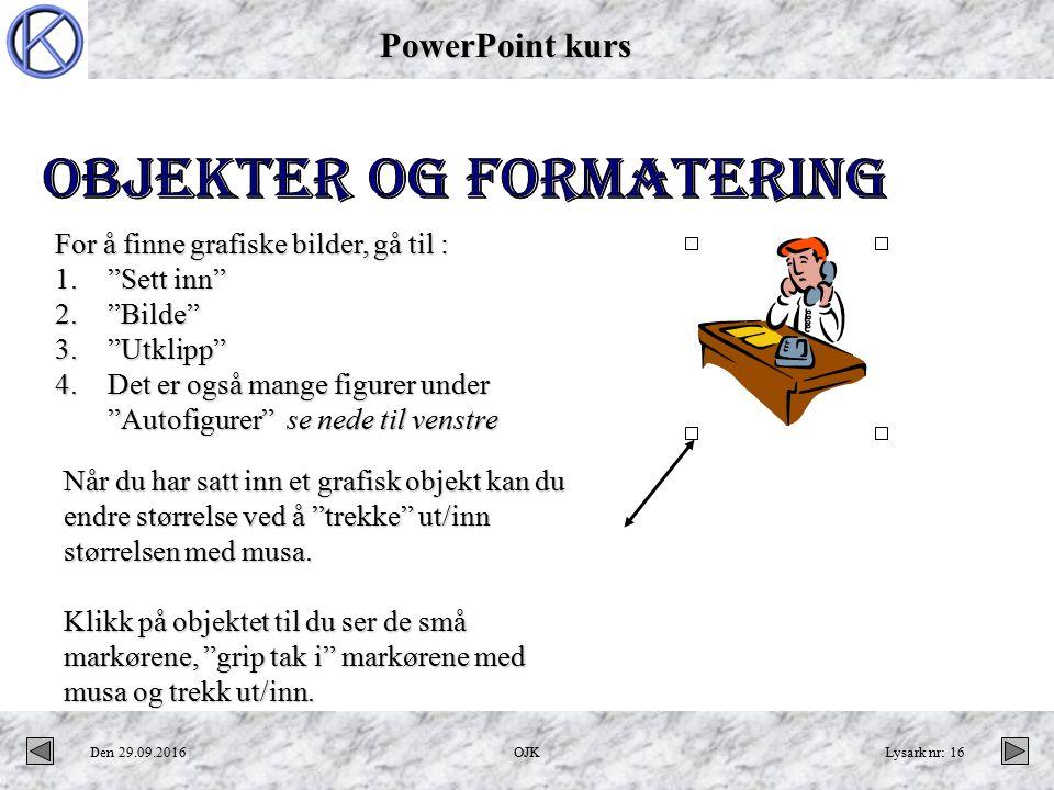 PowerPoint kurs Den 29.09.2016OJKLysark nr: 16 Når du har satt inn et grafisk objekt kan du endre størrelse ved å trekke ut/inn størrelsen med musa.