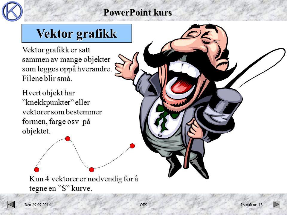 PowerPoint kurs Den 29.09.2016OJKLysark nr: 18 Et grafisk bilde med vektorer går fint å forstørre Vektor grafikk er satt sammen av mange objekter som legges oppå hverandre.