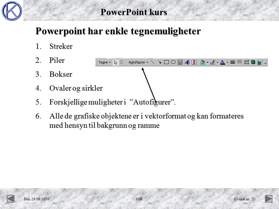 PowerPoint kurs Den 29.09.2016OJKLysark nr: 20 Powerpoint har enkle tegnemuligheter 1.Streker 2.Piler 3.Bokser 4.Ovaler og sirkler 5.Forskjellige muligheter i Autofigurer .