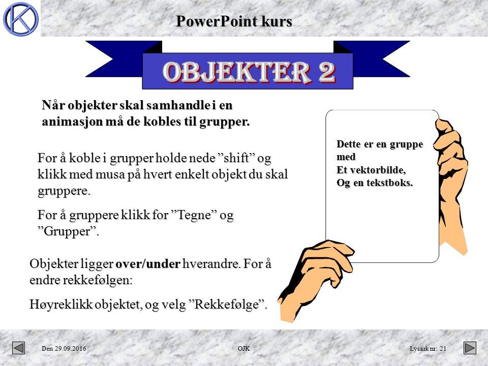 PowerPoint kurs Den 29.09.2016OJKLysark nr: 21 Når objekter skal samhandle i en animasjon må de kobles til grupper.