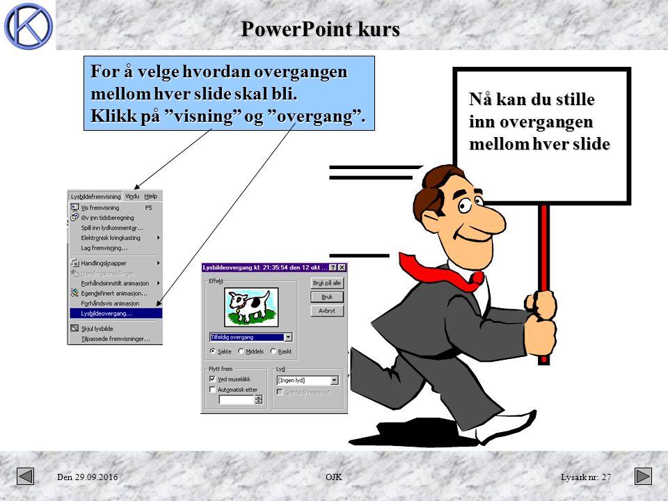 PowerPoint kurs Den 29.09.2016OJKLysark nr: 27 Velge overgang mellom slides For å velge hvordan overgangen mellom hver slide skal bli.