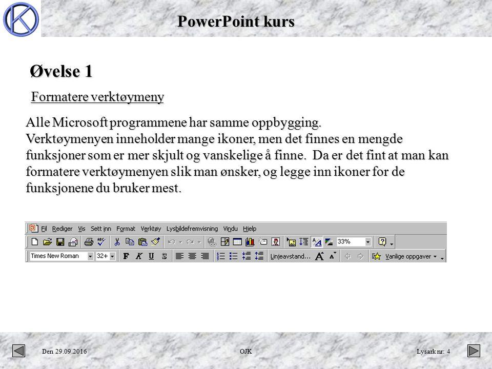 PowerPoint kurs Den 29.09.2016OJKLysark nr: 4 Øvelse 1 Formatere verktøymeny Alle Microsoft programmene har samme oppbygging.