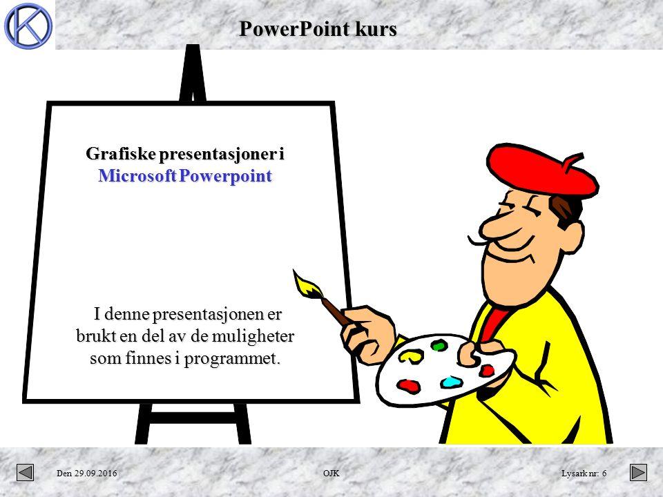 PowerPoint kurs Den 29.09.2016OJKLysark nr: 6 Grafiske presentasjoner i Microsoft Powerpoint I denne presentasjonen er brukt en del av de muligheter som finnes i programmet.