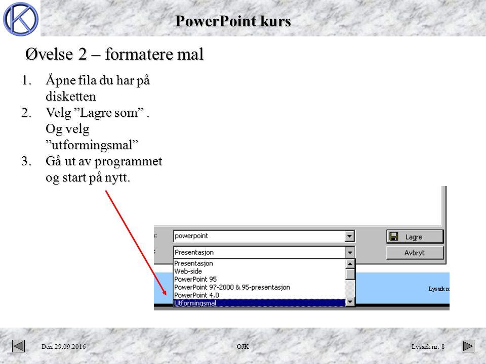 PowerPoint kurs Den 29.09.2016OJKLysark nr: 8 Øvelse 2 – formatere mal 1.Åpne fila du har på disketten 2.Velg Lagre som .