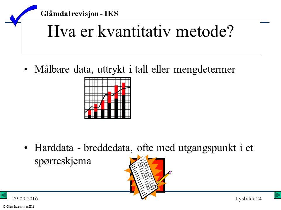Glåmdal revisjon - IKS © Glåmdal revisjon IKS 29.09.2016Lysbilde 24 Hva er kvantitativ metode? Målbare data, uttrykt i tall eller mengdetermer Harddat