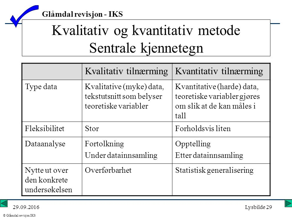 Glåmdal revisjon - IKS © Glåmdal revisjon IKS 29.09.2016Lysbilde 29 Kvalitativ og kvantitativ metode Sentrale kjennetegn Kvalitativ tilnærmingKvantitativ tilnærming Type dataKvalitative (myke) data, tekstutsnitt som belyser teoretiske variabler Kvantitative (harde) data, teoretiske variabler gjøres om slik at de kan måles i tall FleksibilitetStorForholdsvis liten DataanalyseFortolkning Under datainnsamling Opptelling Etter datainnsamling Nytte ut over den konkrete undersøkelsen OverførbarhetStatistisk generalisering