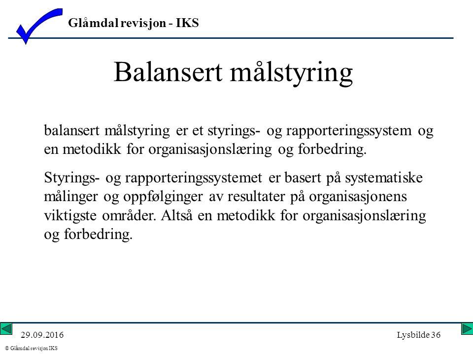 Glåmdal revisjon - IKS © Glåmdal revisjon IKS 29.09.2016Lysbilde 36 Balansert målstyring balansert målstyring er et styrings- og rapporteringssystem og en metodikk for organisasjonslæring og forbedring.