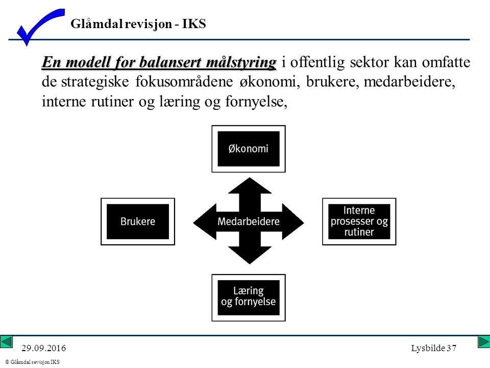 Glåmdal revisjon - IKS © Glåmdal revisjon IKS 29.09.2016Lysbilde 37 En modell for balansert målstyring En modell for balansert målstyring i offentlig sektor kan omfatte de strategiske fokusområdene økonomi, brukere, medarbeidere, interne rutiner og læring og fornyelse,