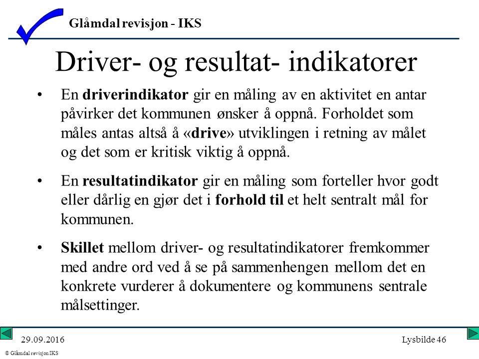 Glåmdal revisjon - IKS © Glåmdal revisjon IKS 29.09.2016Lysbilde 46 Driver- og resultat- indikatorer En driverindikator gir en måling av en aktivitet en antar påvirker det kommunen ønsker å oppnå.