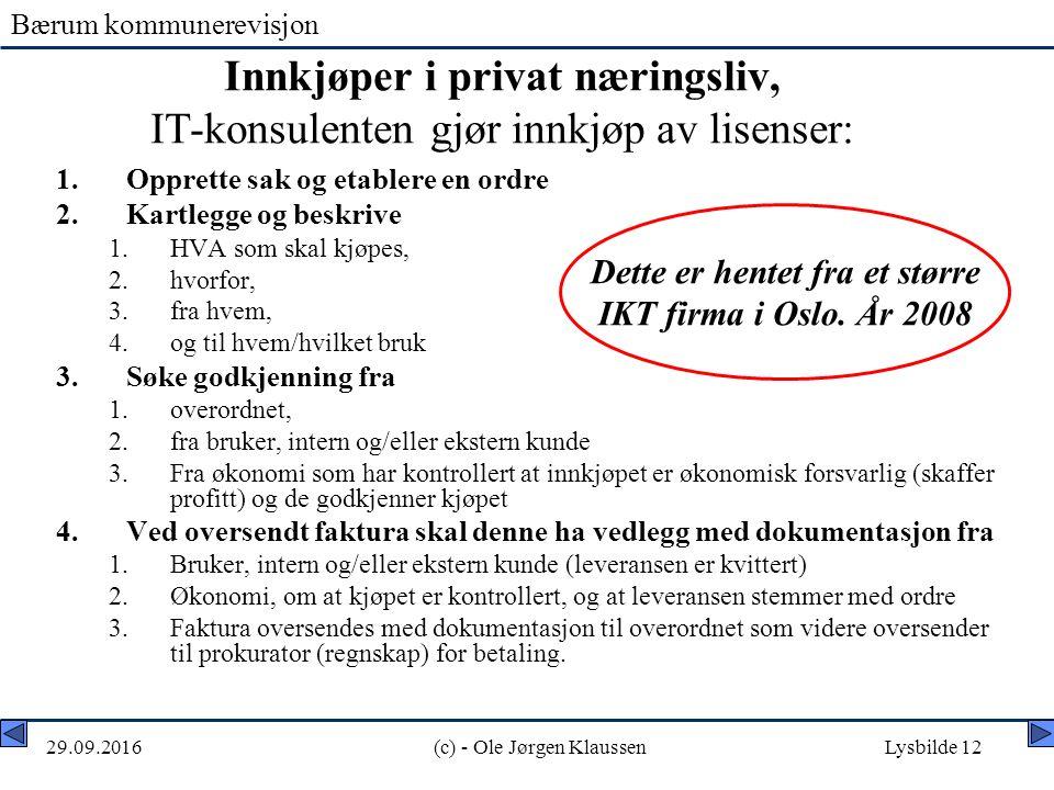 Bærum kommunerevisjon 29.09.2016(c) - Ole Jørgen KlaussenLysbilde 12 Innkjøper i privat næringsliv, IT-konsulenten gjør innkjøp av lisenser: 1.Opprette sak og etablere en ordre 2.Kartlegge og beskrive 1.HVA som skal kjøpes, 2.hvorfor, 3.fra hvem, 4.og til hvem/hvilket bruk 3.Søke godkjenning fra 1.overordnet, 2.fra bruker, intern og/eller ekstern kunde 3.Fra økonomi som har kontrollert at innkjøpet er økonomisk forsvarlig (skaffer profitt) og de godkjenner kjøpet 4.Ved oversendt faktura skal denne ha vedlegg med dokumentasjon fra 1.Bruker, intern og/eller ekstern kunde (leveransen er kvittert) 2.Økonomi, om at kjøpet er kontrollert, og at leveransen stemmer med ordre 3.Faktura oversendes med dokumentasjon til overordnet som videre oversender til prokurator (regnskap) for betaling.
