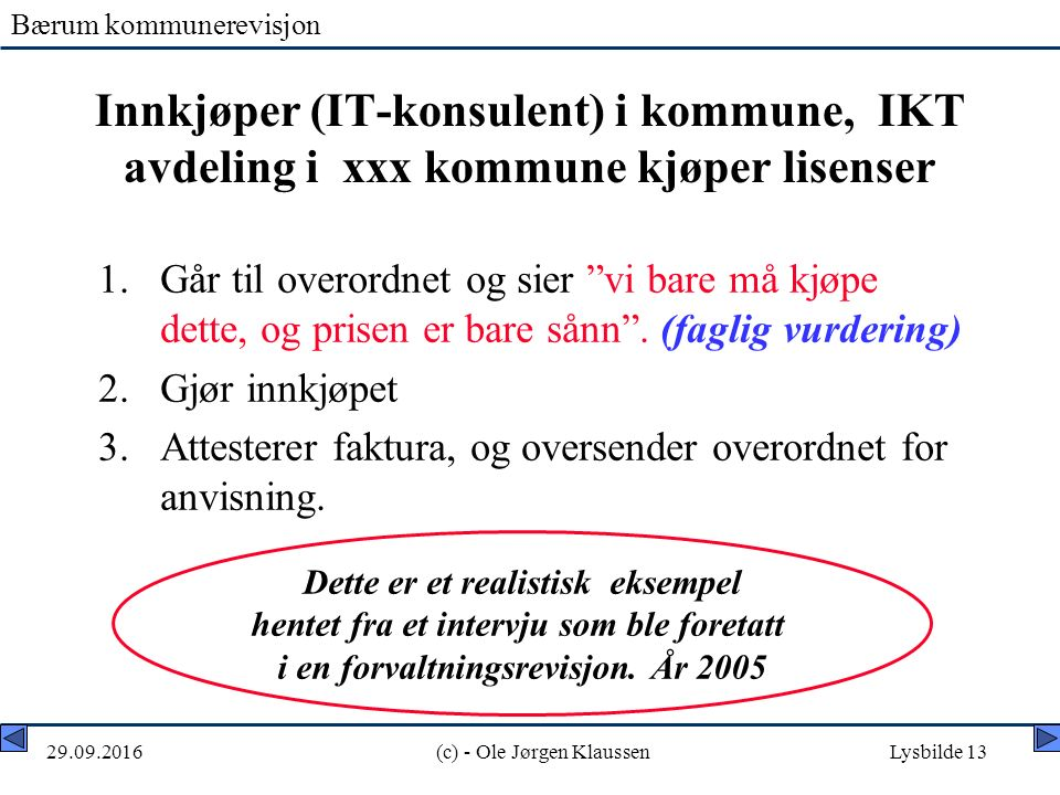 Bærum kommunerevisjon 29.09.2016(c) - Ole Jørgen KlaussenLysbilde 13 Innkjøper (IT-konsulent) i kommune, IKT avdeling i xxx kommune kjøper lisenser 1.Går til overordnet og sier vi bare må kjøpe dette, og prisen er bare sånn .