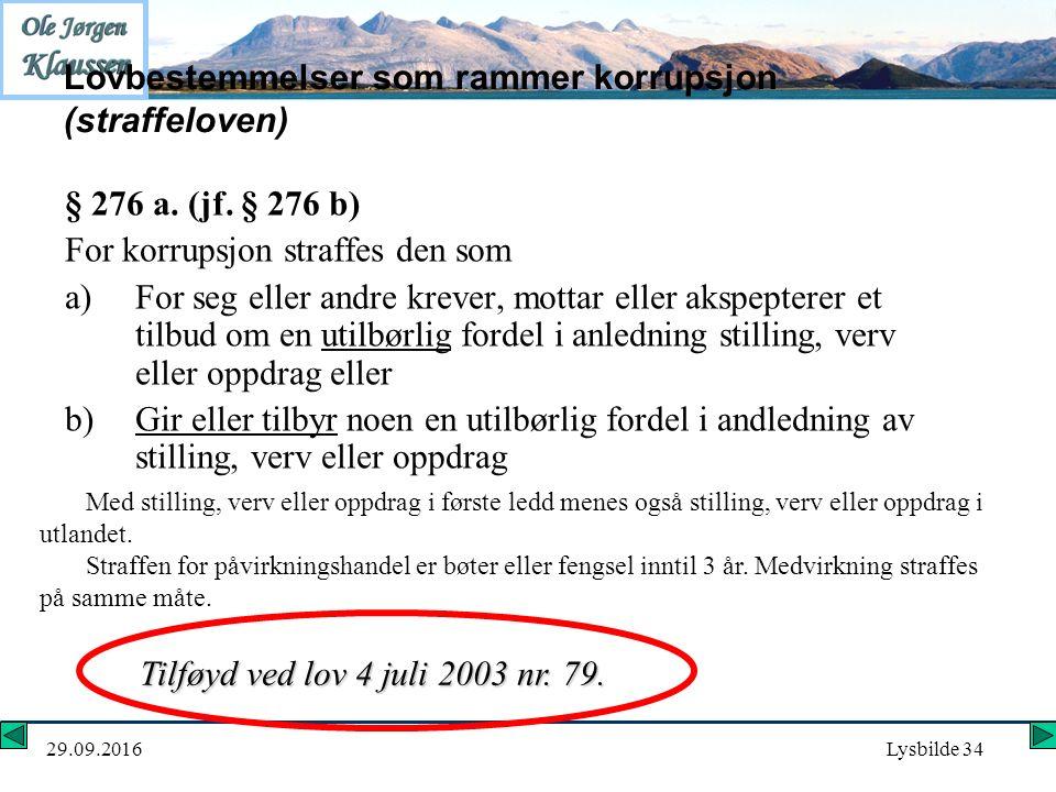 29.09.2016Lysbilde 34 Lovbestemmelser som rammer korrupsjon (straffeloven) § 276 a. (jf. § 276 b) For korrupsjon straffes den som a)For seg eller andr