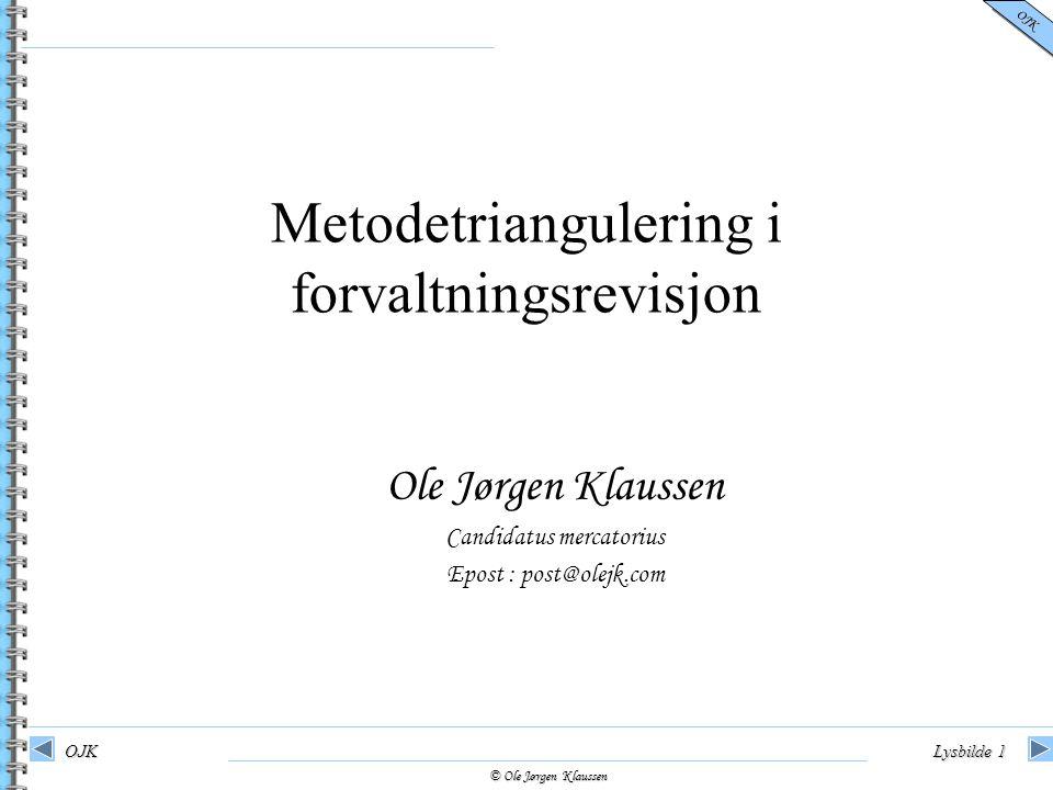 © Ole Jørgen Klaussen OJK OJKLysbilde 1 Ole Jørgen Klaussen Candidatus mercatorius Epost : post@olejk.com Metodetriangulering i forvaltningsrevisjon