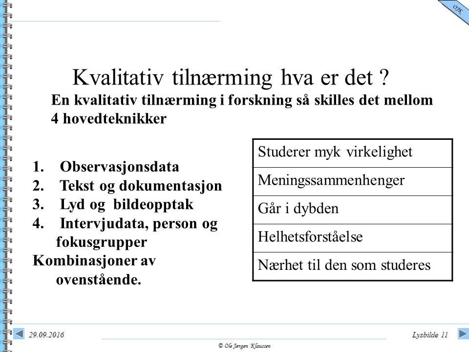 © Ole Jørgen Klaussen OJK 29.09.2016Lysbilde 11 Kvalitativ tilnærming hva er det ? 1. Observasjonsdata 2. Tekst og dokumentasjon 3. Lyd og bildeopptak