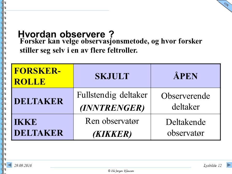 © Ole Jørgen Klaussen OJK 29.09.2016Lysbilde 12 Hvordan observere ? Forsker kan velge observasjonsmetode, og hvor forsker stiller seg selv i en av fle
