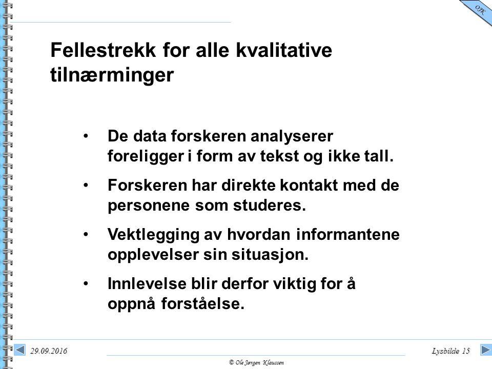 © Ole Jørgen Klaussen OJK 29.09.2016Lysbilde 15 Fellestrekk for alle kvalitative tilnærminger De data forskeren analyserer foreligger i form av tekst