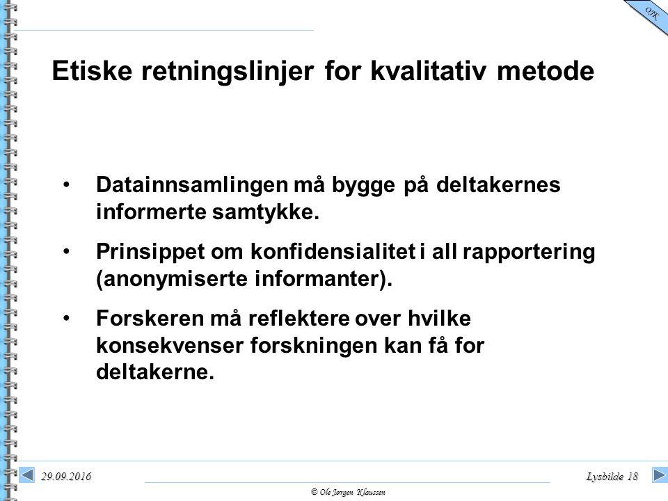 © Ole Jørgen Klaussen OJK 29.09.2016Lysbilde 18 Etiske retningslinjer for kvalitativ metode Datainnsamlingen må bygge på deltakernes informerte samtyk