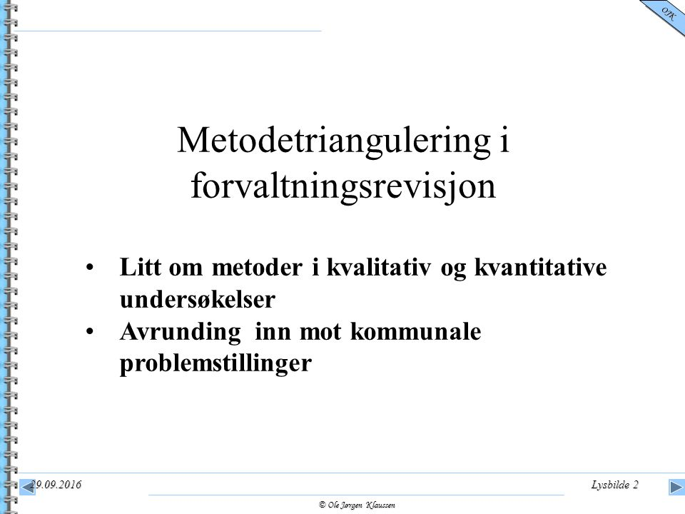 © Ole Jørgen Klaussen OJK 29.09.2016Lysbilde 2 Metodetriangulering i forvaltningsrevisjon Litt om metoder i kvalitativ og kvantitative undersøkelser A
