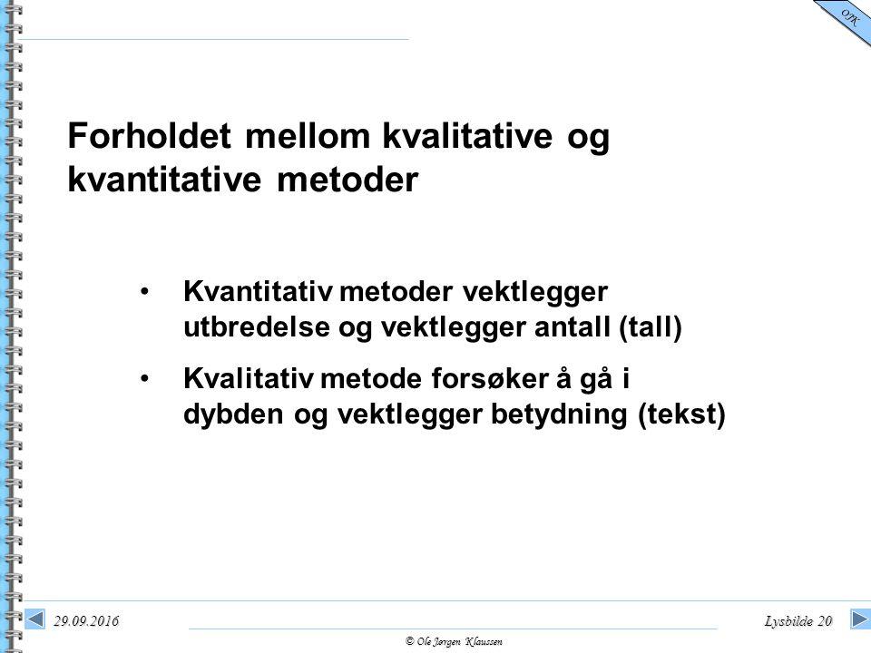 © Ole Jørgen Klaussen OJK 29.09.2016Lysbilde 20 Forholdet mellom kvalitative og kvantitative metoder Kvantitativ metoder vektlegger utbredelse og vekt