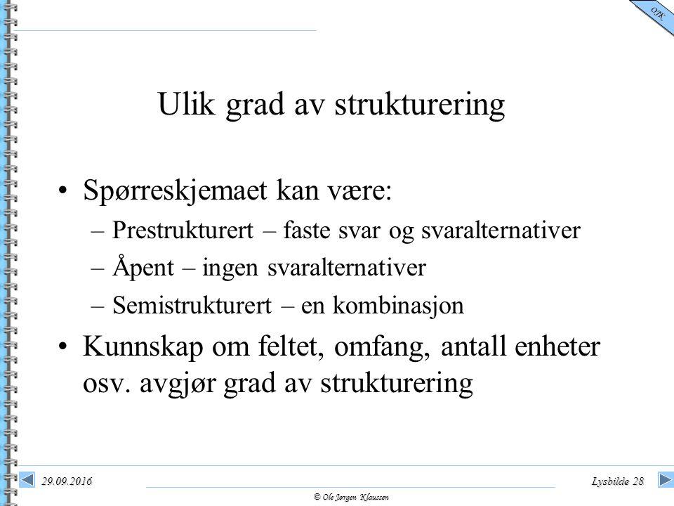 © Ole Jørgen Klaussen OJK 29.09.2016Lysbilde 28 Ulik grad av strukturering Spørreskjemaet kan være: –Prestrukturert – faste svar og svaralternativer –