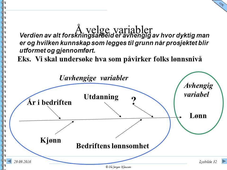 © Ole Jørgen Klaussen OJK 29.09.2016Lysbilde 32 Å velge variabler Verdien av alt forskningsarbeid er avhengig av hvor dyktig man er og hvilken kunnska