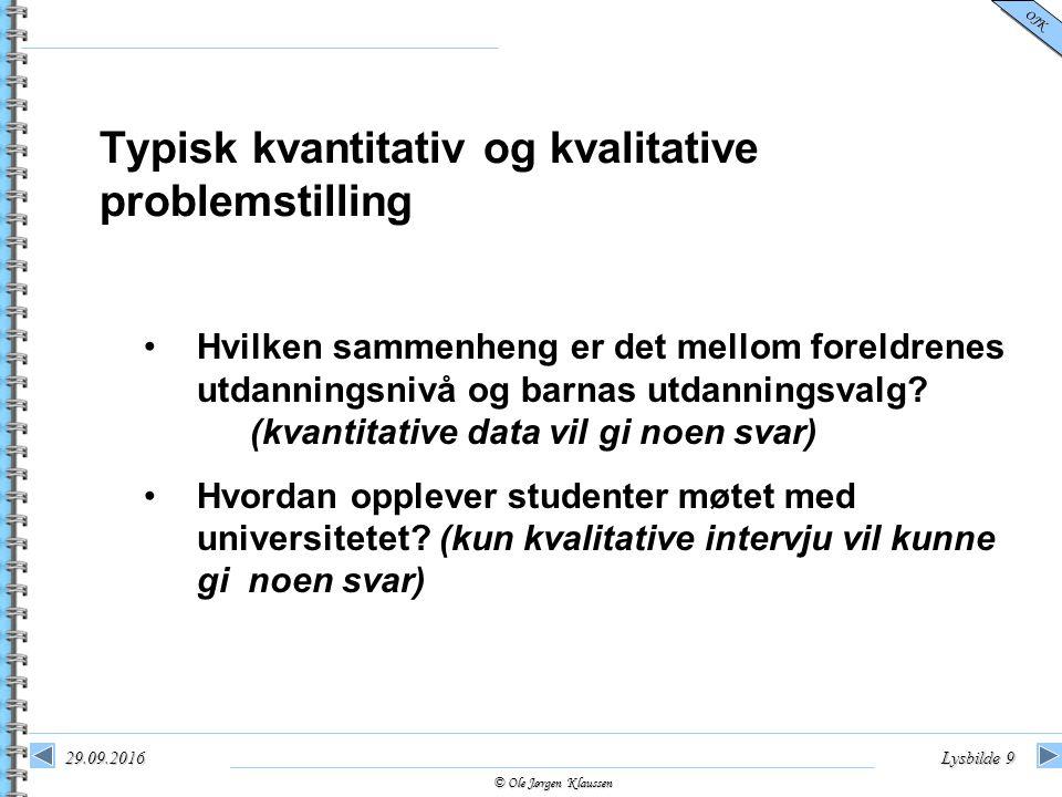 © Ole Jørgen Klaussen OJK 29.09.2016Lysbilde 9 Typisk kvantitativ og kvalitative problemstilling Hvilken sammenheng er det mellom foreldrenes utdannin