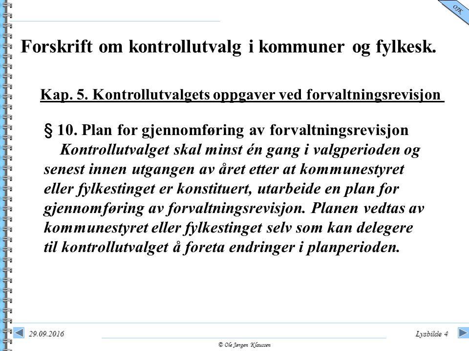 © Ole Jørgen Klaussen OJK 29.09.2016Lysbilde 4 § 10. Plan for gjennomføring av forvaltningsrevisjon Kontrollutvalget skal minst én gang i valgperioden