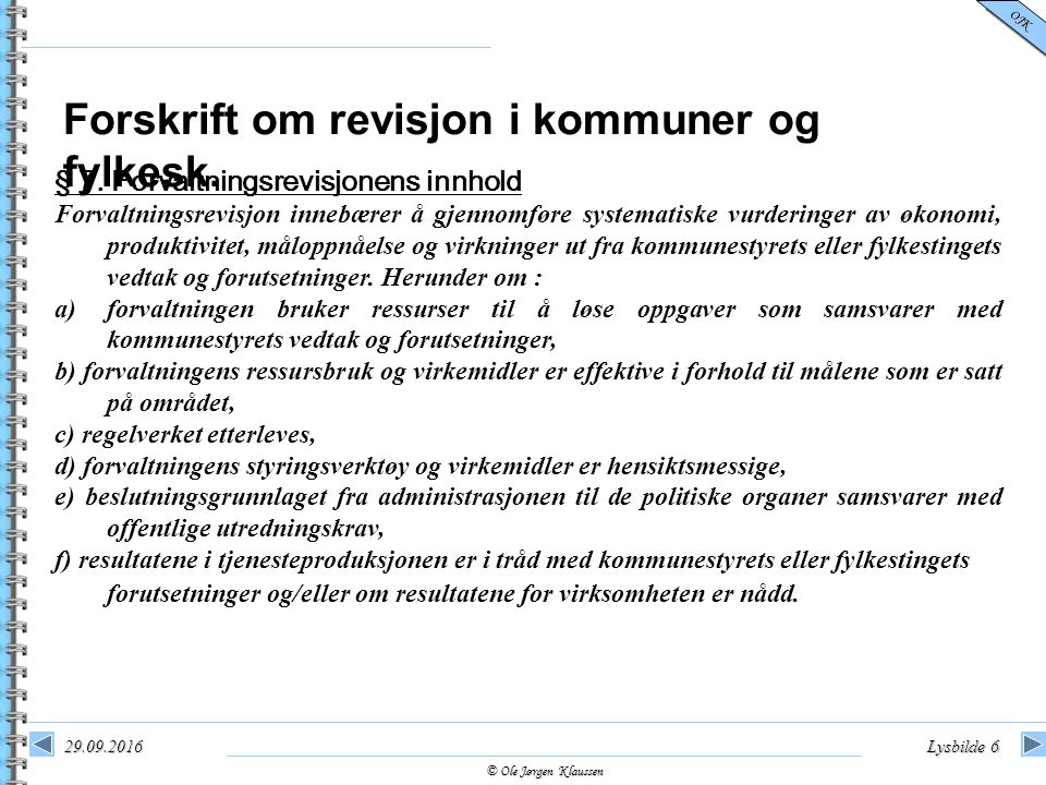 © Ole Jørgen Klaussen OJK 29.09.2016Lysbilde 6 § 7. Forvaltningsrevisjonens innhold Forvaltningsrevisjon innebærer å gjennomføre systematiske vurderin