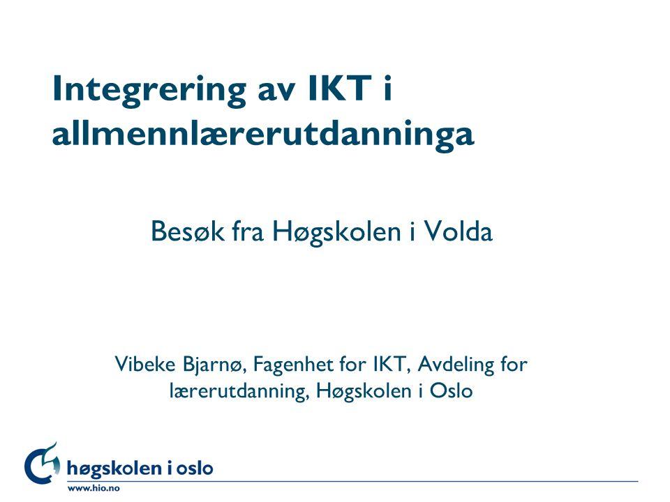 Høgskolen i Oslo Integrering av IKT i allmennlærerutdanninga Besøk fra Høgskolen i Volda Vibeke Bjarnø, Fagenhet for IKT, Avdeling for lærerutdanning, Høgskolen i Oslo