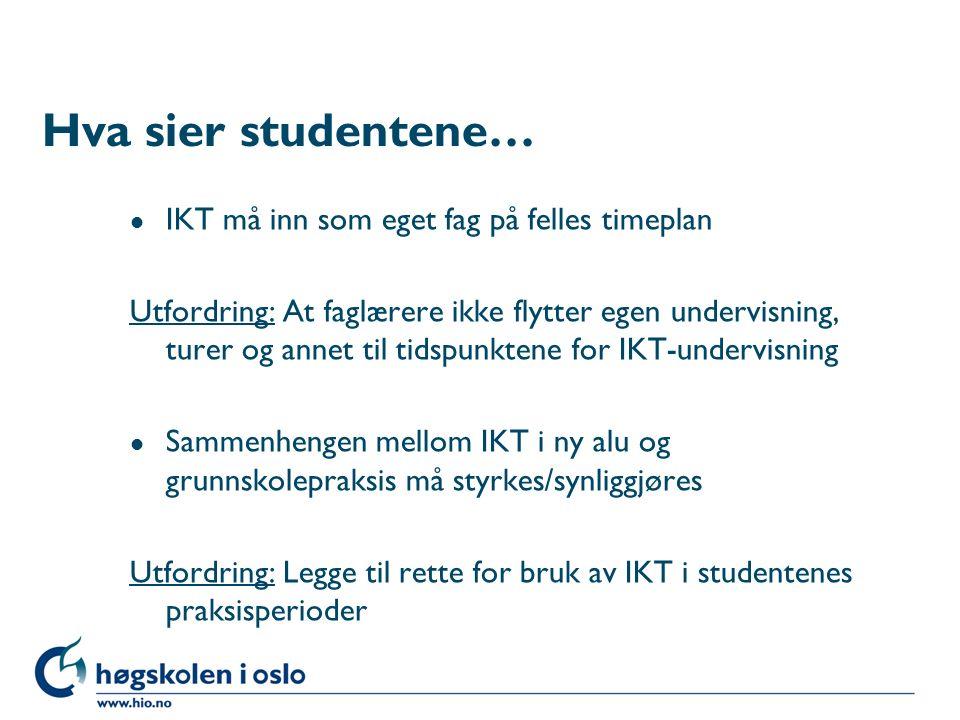 Hva sier studentene… l IKT må inn som eget fag på felles timeplan Utfordring: At faglærere ikke flytter egen undervisning, turer og annet til tidspunktene for IKT-undervisning l Sammenhengen mellom IKT i ny alu og grunnskolepraksis må styrkes/synliggjøres Utfordring: Legge til rette for bruk av IKT i studentenes praksisperioder