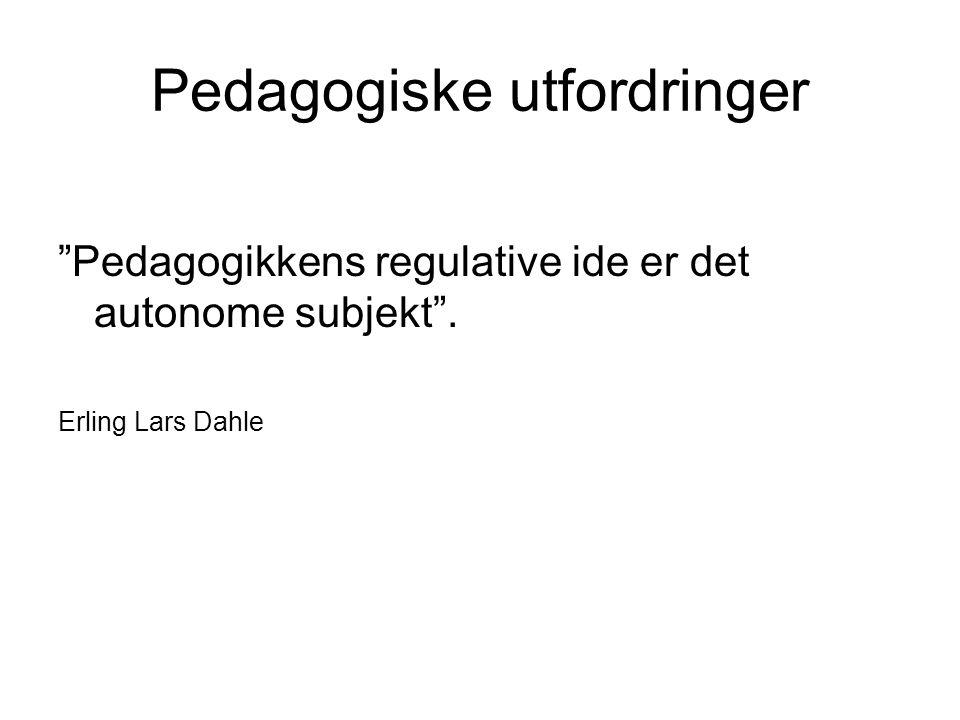 Pedagogiske utfordringer Pedagogikkens regulative ide er det autonome subjekt . Erling Lars Dahle