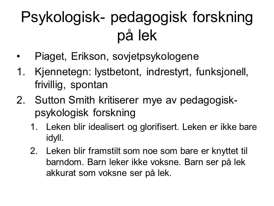 Psykologisk- pedagogisk forskning på lek Piaget, Erikson, sovjetpsykologene 1.Kjennetegn: lystbetont, indrestyrt, funksjonell, frivillig, spontan 2.Sutton Smith kritiserer mye av pedagogisk- psykologisk forskning 1.Leken blir idealisert og glorifisert.