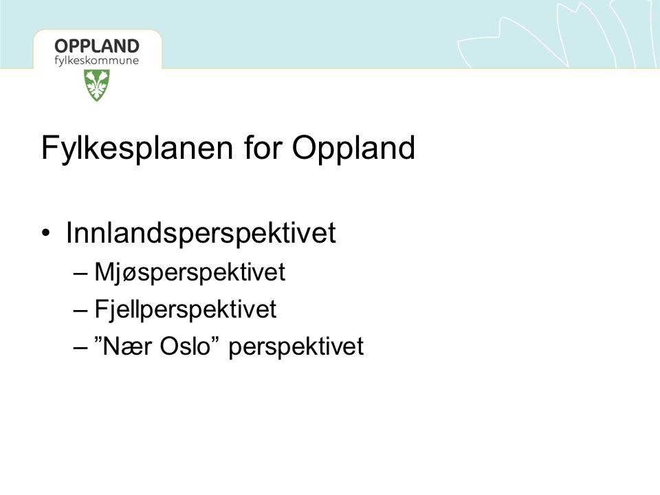 Fylkesplanen for Oppland Innlandsperspektivet –Mjøsperspektivet –Fjellperspektivet – Nær Oslo perspektivet