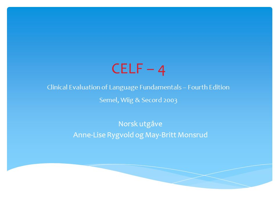 CELF – 4 Clinical Evaluation of Language Fundamentals – Fourth Edition Semel, Wiig & Secord 2003 Norsk utgåve Anne-Lise Rygvold og May-Britt Monsrud