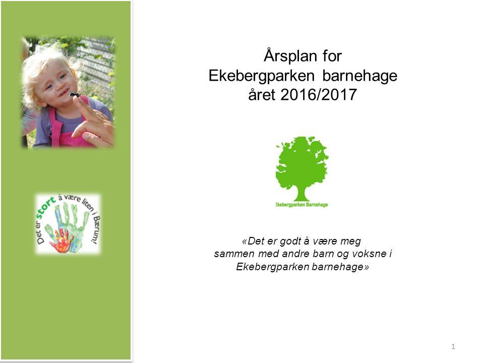 Årsplan for Ekebergparken barnehage året 2016/2017 «Det er godt å være meg sammen med andre barn og voksne i Ekebergparken barnehage» 1