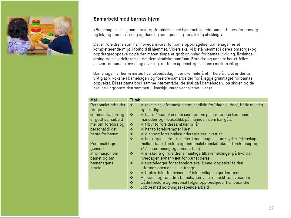 MålTiltak Personalet arbeider for god kommunikasjon og et godt samarbeid mellom foreldre og personal til det beste for barnet Personalet gir generell informasjon om barnet og om barnehagens arbeid  Vi utveksler informasjon som er viktig for dagen i dag , både muntlig og skriftlig.